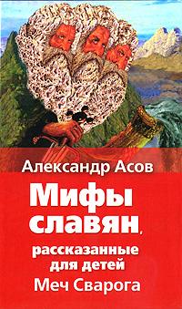 Александр Игоревич Асов «Меч Сварога. Мифы славян, рассказанные для детей»